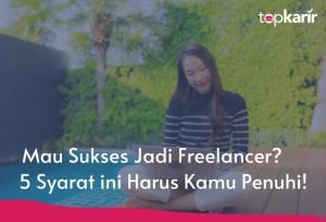 Mau Sukses Jadi Freelancer? 5 Syarat ini Harus Kamu Penuhi! | Topkarir.com