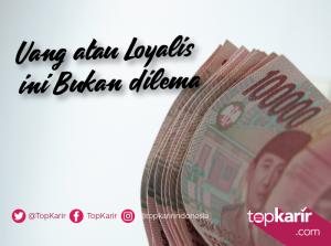 Uang atau Loyalis bukan Dilema | TopKarir.com