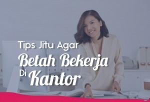 Tips Jitu Agar Betah Bekerja Di Kantor | TopKarir.com