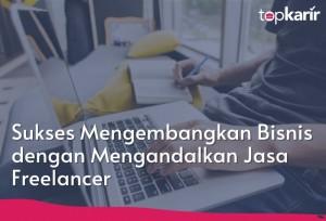 Sukses Mengembangkan Bisnis dengan Mengandalkan Jasa Freelancer | Topkarir.com