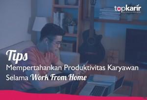 Tips Mempertahankan Produktivitas Karyawan Selama Work From Home | Topkarir.com