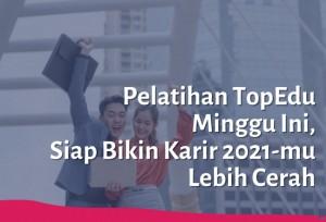 Pelatihan TopEdu Minggu Ini, Siap Bikin Karir 2021-mu Lebih Cerah | TopKarir.com
