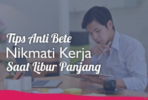 Tips Anti Bete, Nikmati Kerja Saat Libur Panjang   TopKarir.com