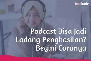 Podcast Bisa Jadi Ladang Penghasilan? Begini Caranya | TopKarir.com