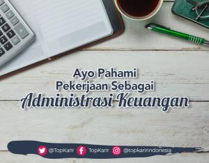 Ayo Pahami Tugas dan Tanggung Jawab Sebagai Administrasi Keuangan  | TopKarir.com