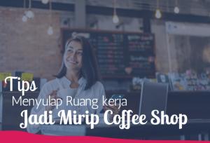 Tips Menyulap Ruang kerja Jadi Mirip Coffee Shop   TopKarir.com
