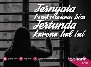 Ternyata Kesuksesanmu Bisa Tertunda Karena Hal Ini!   TopKarir.com