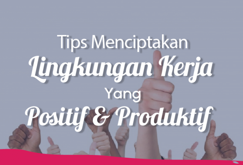 Tips Menciptakan Lingkungan Kerja Yang Positif & Produktif