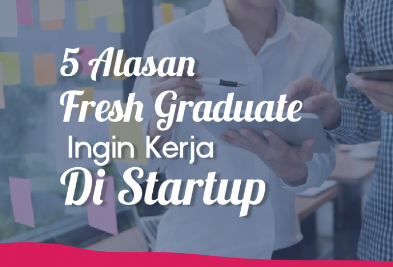 5 Alasan Freshgraduate Ingin Kerja Di Startup