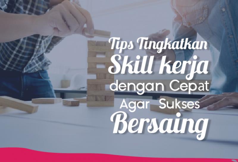 Tips Tingkatkan Skill Kerja dengan Cepat Agar Sukses Bersaing