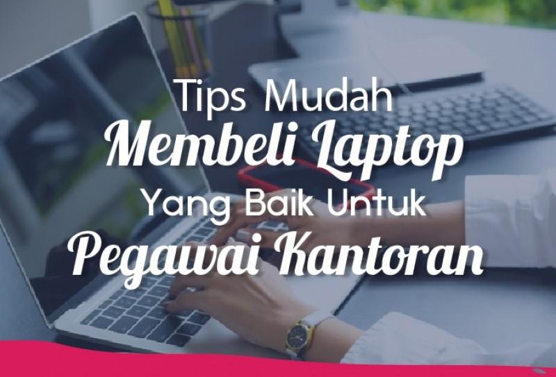 Tips Mudah Membeli Laptop Yang Baik Untuk Pegawai Kantoran