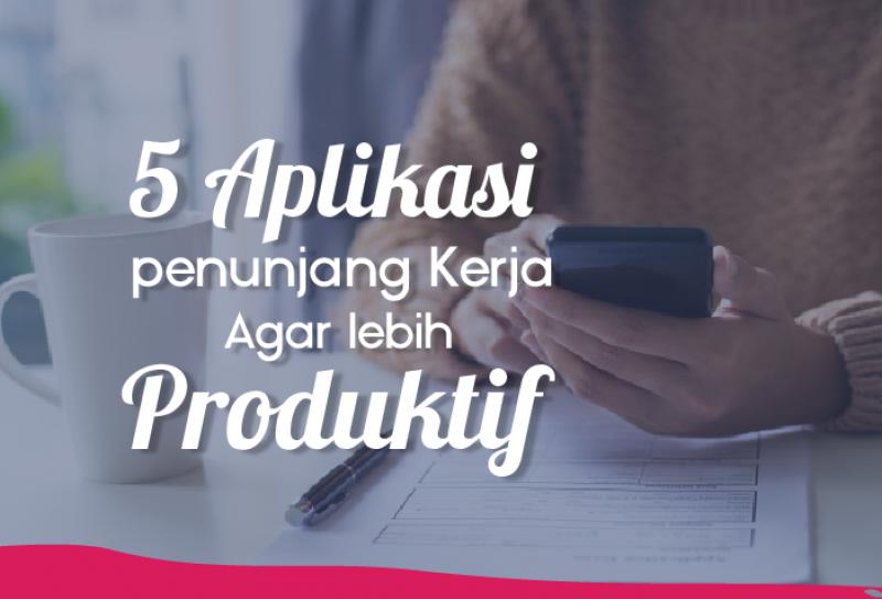 5 Aplikasi Penunjang Kerja Agar Lebih Produktif